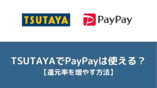 TSUTAYAでPayPay(ペイペイ)は使える【還元率を増やす方法】