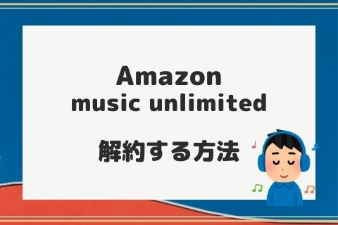 【簡単】Amazon music unlimitedの解約方法【解約後も音楽は聴ける】